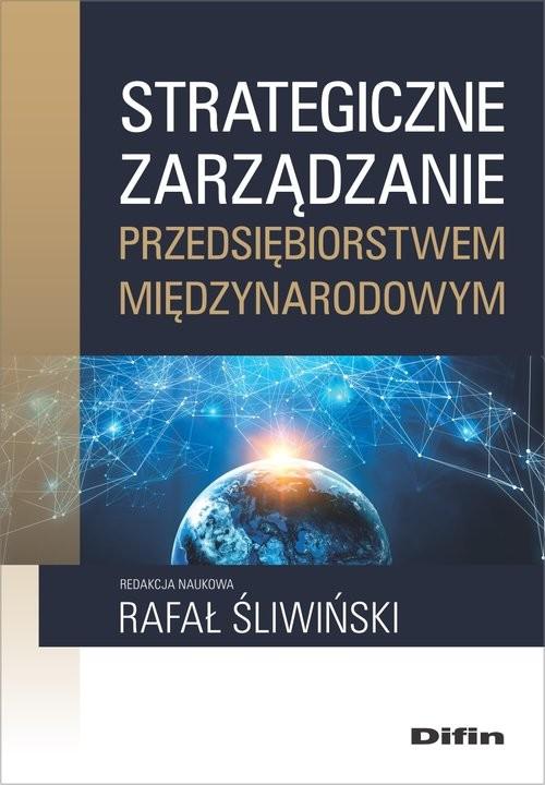 okładka Strategiczne zarządzanie przedsiębiorstwem międzynarodowym, Książka | Rafał redakcja naukowa Śliwiński