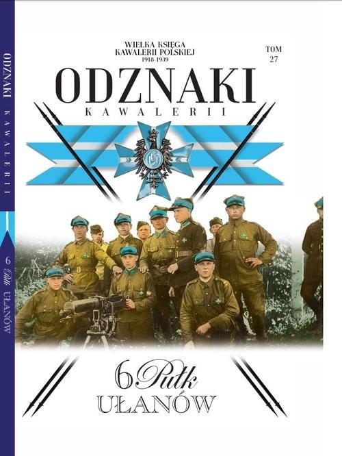 okładka Wielka Księga Kawalerii Polskiej Odznaki Kawalerii Tom 27 6 Pułk Ułanów, Książka | Opracowanie zbiorowe