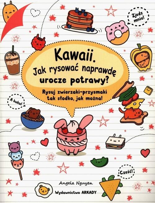 okładka Kawaii Jak rysować naprawdę urocze potrawy? Rysuj zwierzaki-przysmaki tak słodko, jak można!, Książka | Nguyen Angela