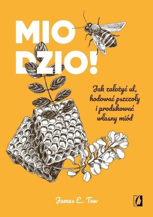 okładka Miodzio! Jak założyć ul, hodować pszczoły i produkować własny miód, Książka | James E. Tew