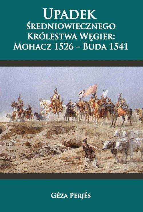 okładka Upadek średniowiecznego Królestwa Węgier: Mohacz 1526-Buda 1541, Książka | Perjés Géza