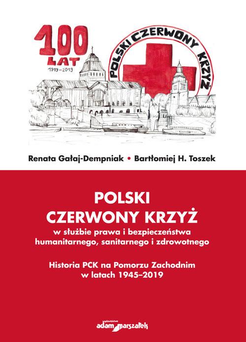 okładka Polski Czerwony Krzyż w służbie prawa i bezpieczeństwa humanitarnego sanitarnego i zdrowotnego Historia PCK na Pomorzu Zachodnim w latach 1945-2019, Książka | Renata Gałaj-Dempniak, Bartłomiej H. Toszek