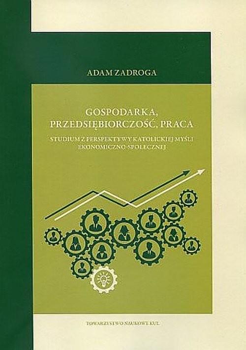 okładka Gospodarka przedsiębiorczość praca Studium z perspektywy katolickiej myśli ekonomiczno-społecznejksiążka      Zadroga Adam