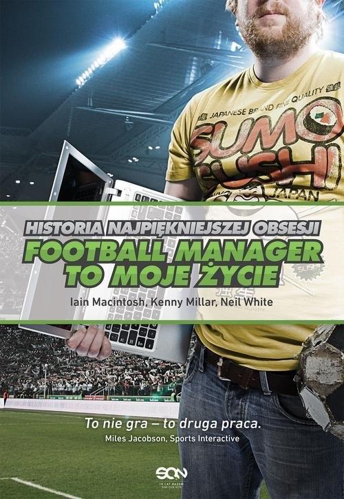okładka Football Manager to moje życie. Historia najpiękniejszej obsesjiksiążka      Iain Macintosh, Kenny Millar, Neil White