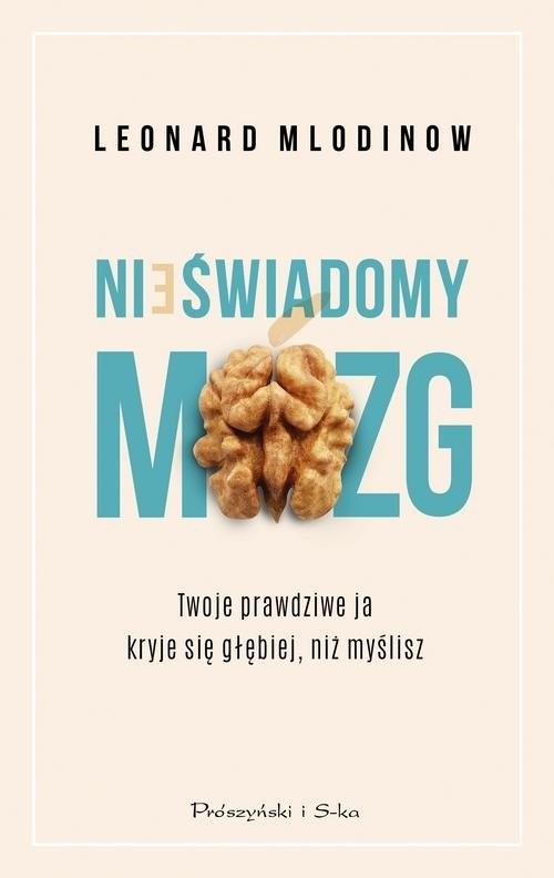 okładka Nieświadomy mózg Twoje prawdziwe ja kryje się głębiej, niż myśliszksiążka      Leonard Mlodinow