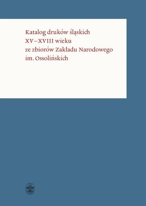 okładka Katalog druków śląskich XV-XVIII wieku ze zbiorów Zakładu Narodowego im. Ossolińskich, Książka | Opracowanie zbiorowe