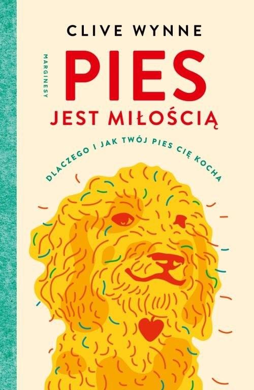 okładka Pies jest miłością Dlaczego i jak twój pies cię kocha, Książka | Wynne Clive