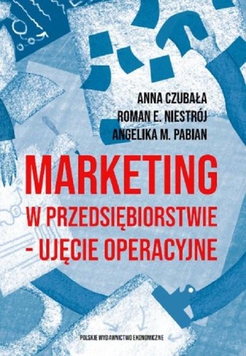 okładka Marketing w przedsiębiorstwie - ujęcie operacyjne, Książka   Anna  Czubała, Roman Emanuel Niestrój, Angelika M. Pabian