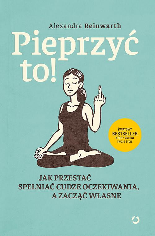 okładka Pieprzyć to! Jak przestać spełniać cudze oczekiwania, a zacząć własne, Książka | Alexandra  Reinwarth