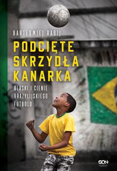 okładka Podcięte skrzydła kanarka. Blaski i cienie brazylijskiego futbolu, Książka | Bartłomiej  Rabij