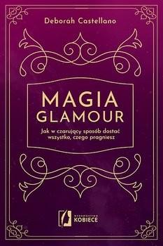 okładka Magia glamour. Jak w czarujący sposób dostać wszystko czego pragniesz, Książka | Deborah Castellano