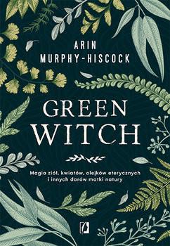 okładka Green Witch. Magia ziół, kwiatów, olejków eterycznych i innych darów matki natury, Książka   Arin Murphy-Hiscock