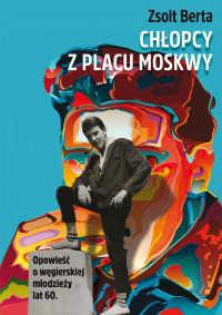 okładka Chłopcy z Placu Moskwy. Opowieść o węgierskiej młodzieży lat 60, Książka | Zsolt Berta