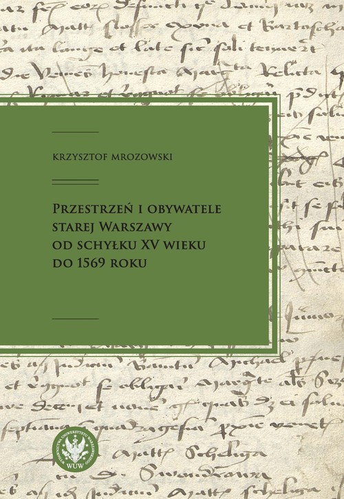 okładka Przestrzeń i obywatele Starej Warszawy od schyłku XV wieku do 1569 roku, Książka | Mrozowski Krzysztof