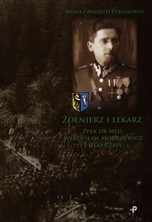 okładka Żołnierz i lekarz Ppłk dr med. Władysław Morasiewicz i jego czasy, Książka   Maria Perlak, Andrzej Perlak