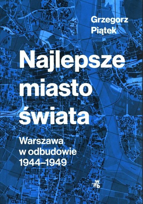 okładka Najlepsze miasto świata Warszawa w odbudowie 1944-1949, Książka | Piątek Grzegorz