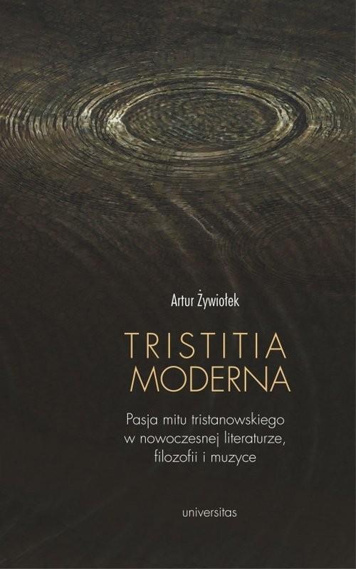 okładka Tristitia moderna Pasja mitu tristanowskiego w nowoczesnej literaturze, filozofii i muzyce, Książka   Artur  Żywiołek