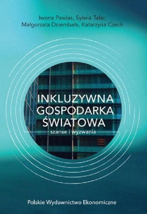 okładka Inkluzywna gospodarka światowa - szanse i wyzwania, Książka | Iwona Pawlas, Sylwia Talar, Małgorzata Dziembała, Katarzyna Czech