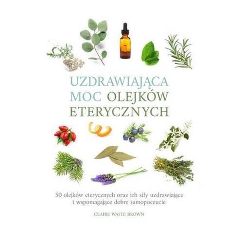 okładka Uzdrawiająca moc olejków eterycznych. 50 olejków eterycznych oraz ich siły uzdrawiające i wspomagają, Książka | Claire Waite Brown