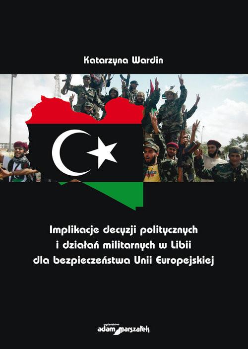 okładka Implikacje decyzji politycznych i działań militarnych w Libii dla bezpieczeństwa Unii Europejskiejksiążka      Wardin Katarzyna