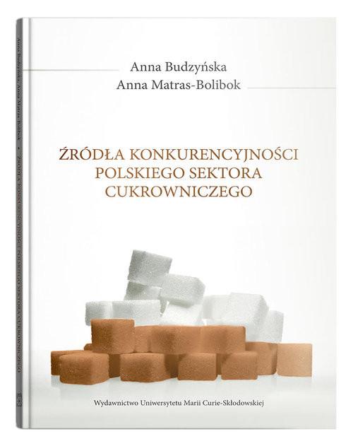 okładka Źródła konkurencyjności polskiego sektora cukrowniczego, Książka | Anna  Budzyńska, Anna Matras-Bolibok