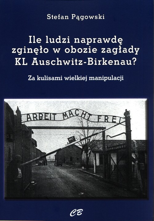 okładka Ile ludzi naprawdę zginęło w obozie zagłady KL Auschwitz -Birkenau? Za kulisami wielkiej manipulacji, Książka | Pągowski Stefan