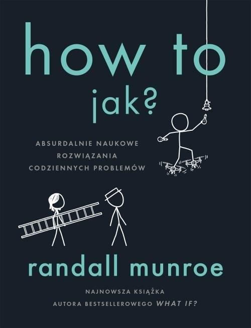 okładka How To. Jak? Absurdalnie naukowe rozwiązania codziennych problemów, Książka   Randall Munroe