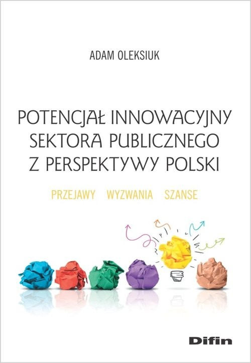 okładka Potencjał innowacyjny sektora publicznego z perspektywy Polski Przejawy, wyzwania, szanse, Książka | Adam  Oleksiuk