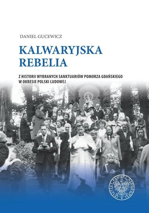 okładka Kalwaryjska rebelia Z historii wybranych sanktuariów Pomorza Gdańskiego w okresie Polski ludowej., Książka | Gucewicz Daniel