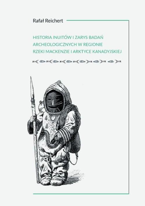 okładka Historia Inuitów i zarys badań archeologicznych w regionie rzeki Mackenzie i kanadyjskiej Arktyce, Książka   Reichert Rafał