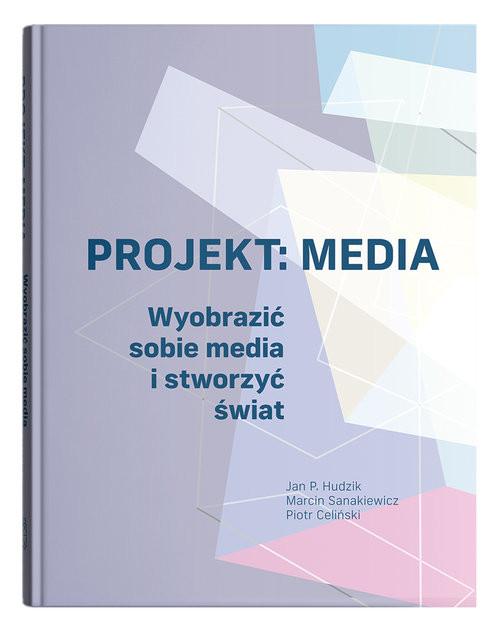 okładka Projekt: Media. Wyobrazić sobie media i stworzyć światksiążka      Jan P. Hudzik, Marcin Sanakiewicz, Piotr Celiński