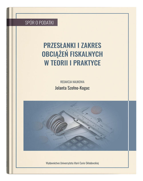 okładka Przesłanki i zakres obciążeń fiskalnych w teorii i praktyce, Książka | Szołno-Koguc Jolanta