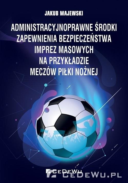 okładka Administracyjnoprawne środki zapewnienia bezpieczeństwa imprez masowych na przykładzie meczów piłki, Książka | Majewski Jakub