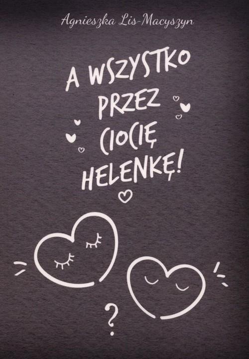 okładka A wszystko przez ciocię Helenkę!, Książka | Lis-Macyszyn Agnieszka