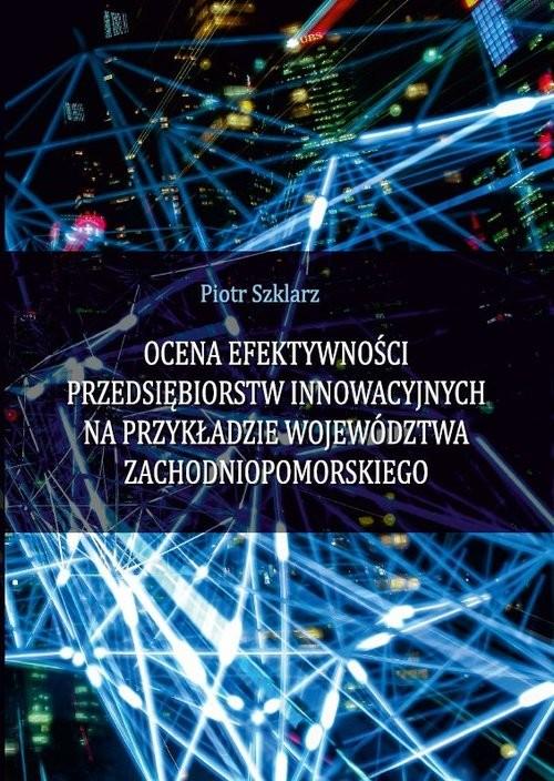 okładka Ocena efektywności przedsiębiorstw innowacyjnych na przykładzie województwa zachodniopomorskiego, Książka | Szklarz Piotr