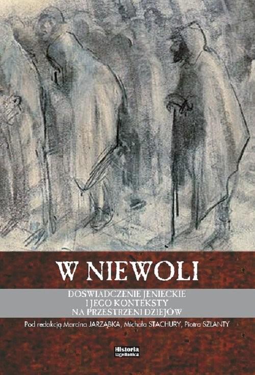 okładka W niewoli Doświadczenie jenieckie i jego konteksty na przestrzeni dziejów, Książka | Praca Zbiorowa