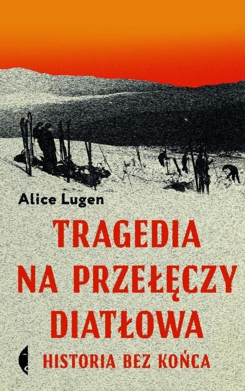 okładka Tragedia na Przełęczy Diatłowa Historia bez końca, Książka | Lugen Alice