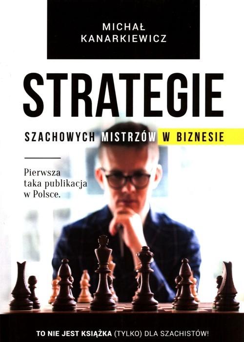 okładka Strategie szachowych mistrzów w biznesie To nie jest książka (tylko) dla szachistów!książka |  | Kanarkiewicz Michał
