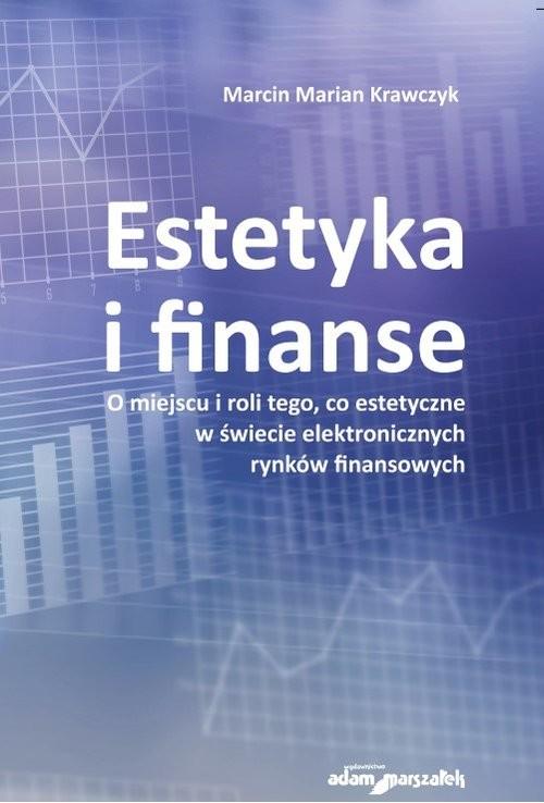 okładka Estetyka i finanse. O miejscu i roli tego, co estetyczne w świecie eletronicznych rynków finansowych, Książka | Marcin Marian Krawczyk