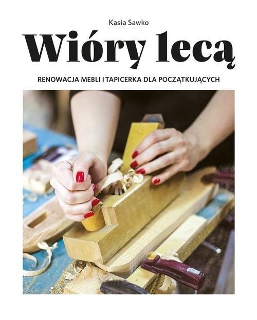 okładka Wióry lecą. Renowacja mebli i tapicerka dla początkujących, Książka | Sawko Kasia