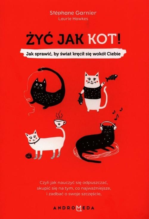 okładka Żyć jak kot! Jak sprawić, by świat kręcił się wokół Ciebie, Książka | Garnier Stephane, Laurie Hawkes