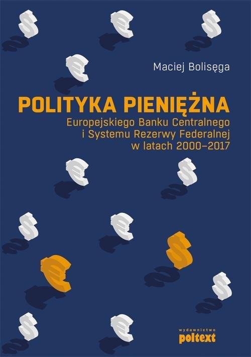 okładka Polityka pieniężna Europejskiego Banku Centralnego i Systemu Rezerwy Federalnej w latach 2000-2017, Książka | Bolisęga Maciej