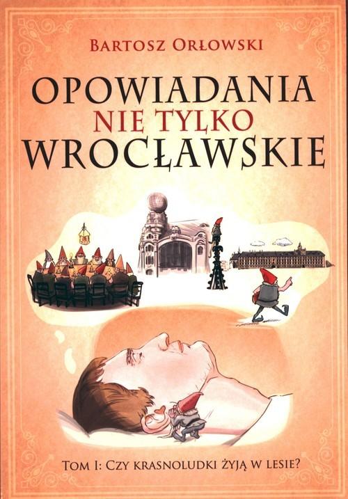 okładka Opowiadania nie tylko wrocławskie Tom 1 Czy krasnoludki żyją w lesie?książka      Bartosz Orłowski