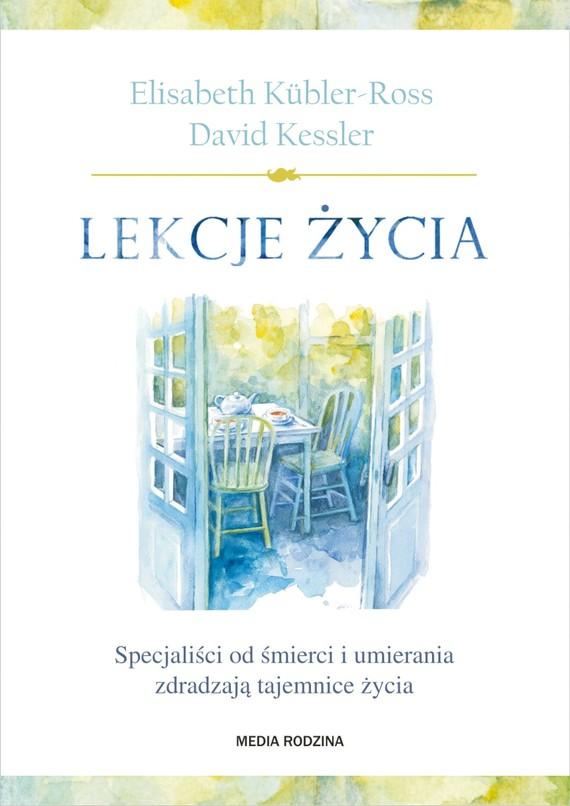 okładka Lekcje życia. Specjaliści od śmierci i umierania zdradzają tajemnice życia, Ebook | Elisabeth Kübler-Ross, David Kessler