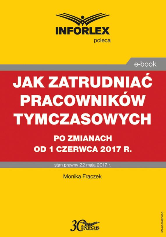 okładka Jak zatrudniać pracowników tymczasowych po zmianach od 1 czerwca 2017 r., Ebook | Monika  Frączek