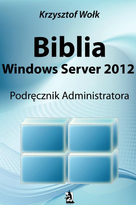 okładka Biblia Windows Server 2012. Podręcznik Administratora, Ebook   Krzysztof Wołk