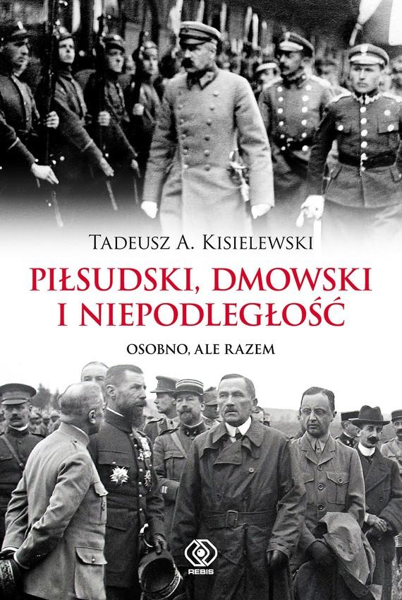 okładka Piłsudski, Dmowski i niepodległość. Osobno, ale razem, Ebook | Tadeusz A. Kisielewski