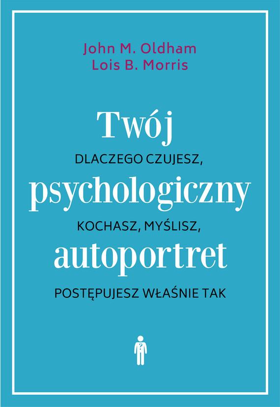 okładka Twój psychologiczny autoportret. Dlaczego czujesz, kochasz, myślisz, postępujesz właśnie takebook | epub, mobi | John M. Oldham, Lois B. Morris