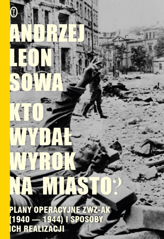 okładka Kto wydał wyrok na miasto?. Plany operacyjne ZWZ AK (1940-1944) i sposoby ich realizacjiebook | epub, mobi | Andrzej Leon Sowa