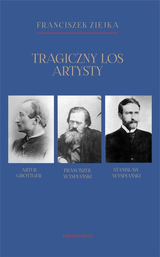 okładka Tragiczny los artysty. Artur Grottger – Franciszek Wyspiański – Stanisław Wyspiański, Ebook   Ziejka Franciszek